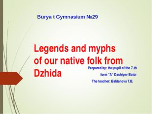 Legends and myphs of our native folk from Dzhida Prepared by: the pupil of th