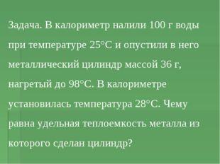 Задача. В калориметр налили 100 г воды при температуре 25°С и опустили в него