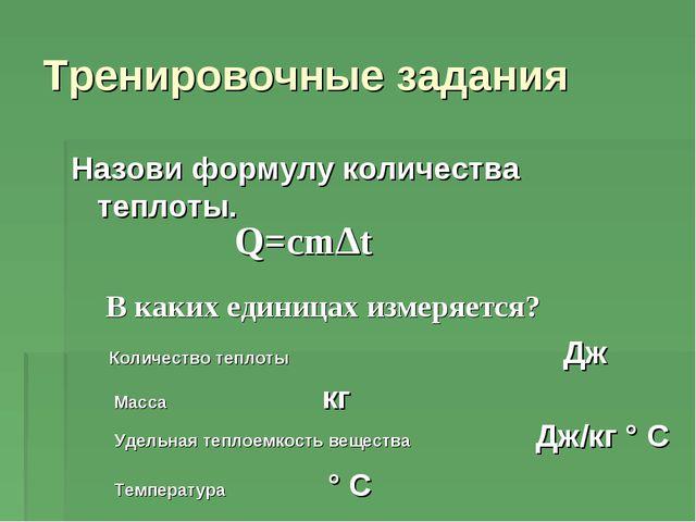 Назови формулу количества теплоты. Тренировочные задания Q=cm∆t В каких едини...