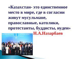 «Казахстан- это единственное место в мире, где в согласии живут мусульмане, п
