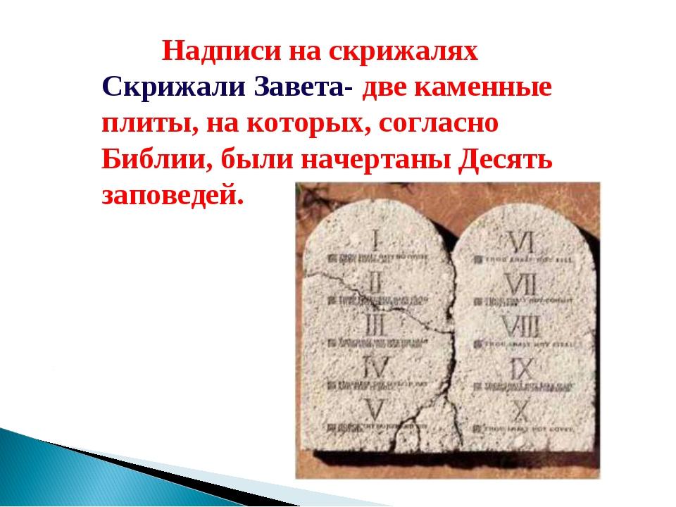 Надписи на скрижалях Скрижали Завета- две каменные плиты, на которых, соглас...