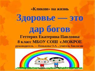 «Кликни» на жизнь Здоровье — это дар богов Геттерих Екатерина Павловна 8 кла