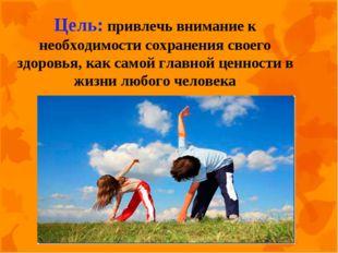 Цель: привлечь внимание к необходимости сохранения своего здоровья, как самой