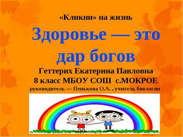 «Кликни» на жизнь Здоровье — это дар богов Геттерих Екатерина Павловна 8 кла...