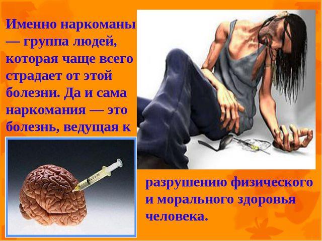 Именно наркоманы — группа людей, которая чаще всего страдает от этой болезни....