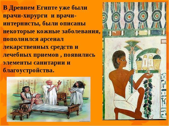 В Древнем Египте уже были врачи-хирурги и врачи-интернисты, были описаны неко...
