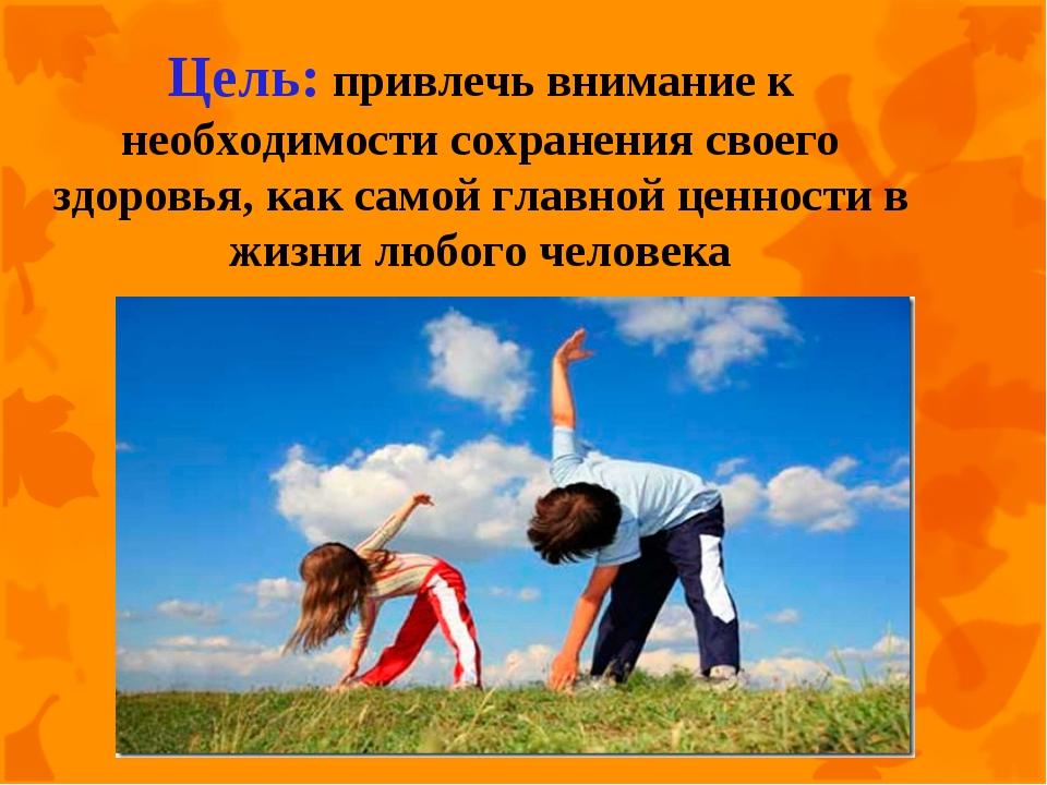 Цель: привлечь внимание к необходимости сохранения своего здоровья, как самой...