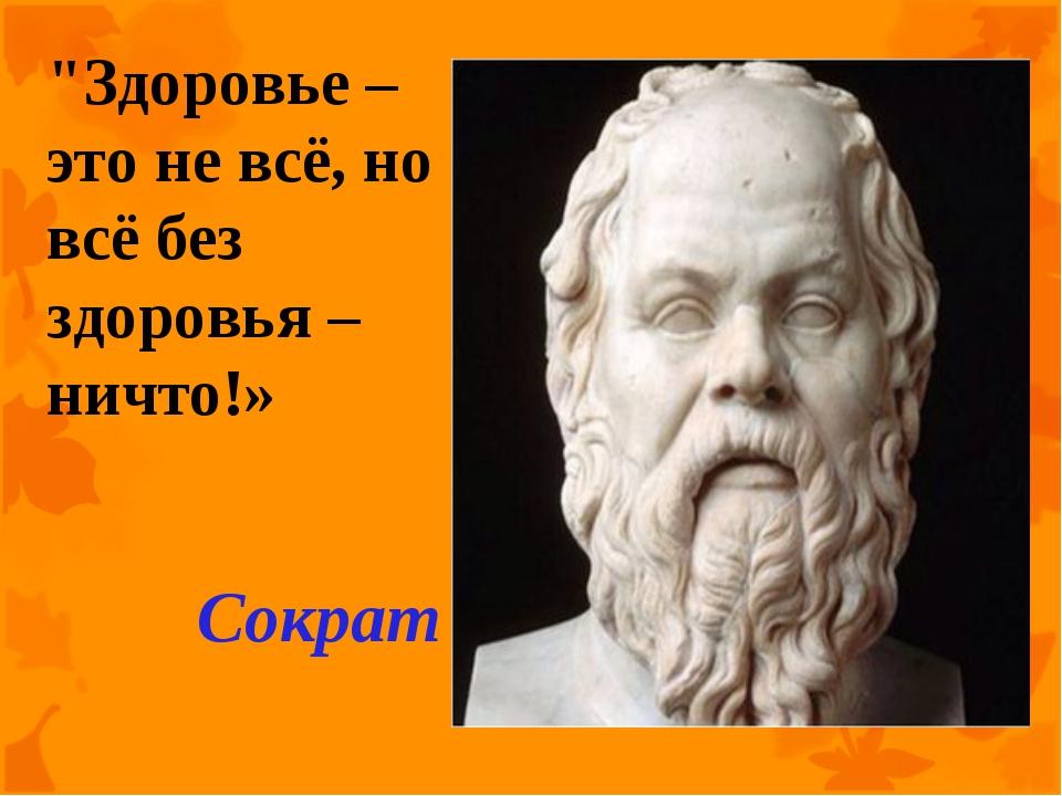 """""""Здоровье – это не всё, но всё без здоровья – ничто!» Сократ"""