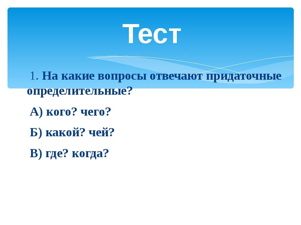 1. На какие вопросы отвечают придаточные определительные? А) кого? чего? Б)...