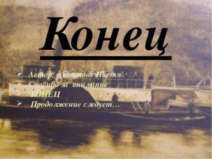 Автор: Антонова Настя Спасибо за внимание КОНЕЦ Продолжение следует… Конец