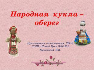 Народная кукла – оберег Презентация воспитателя ГБОУ СОШ с Новый Буян ОДО№2 К