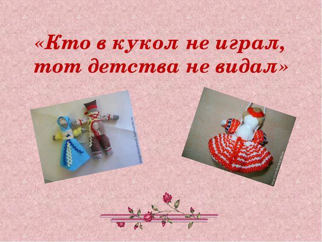 «Кто в кукол не играл, тот детства не видал»