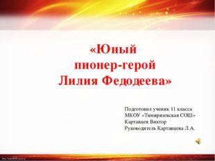 «Юный пионер-герой Лилия Федодеева» Подготовил ученик 11 класса МКОУ «Тимиряз