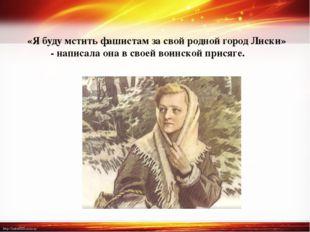 «Я буду мстить фашистам за свой родной город Лиски» - написала она в своей во