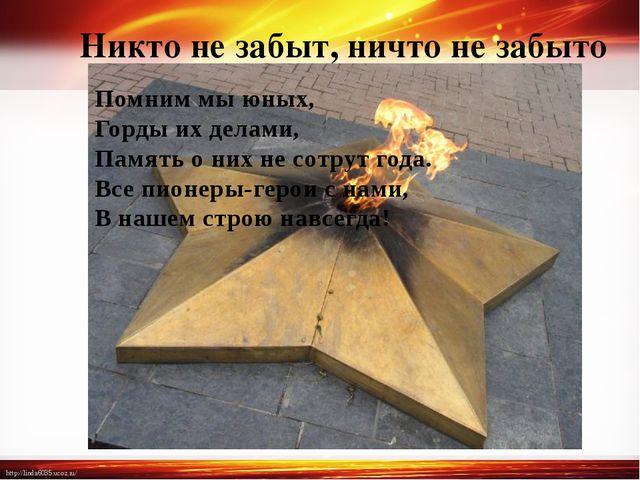 Никто не забыт, ничто не забыто Помним мы юных, Горды их делами, Память о них...