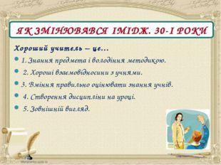 ЯК ЗМІНЮВАВСЯ ІМІДЖ. 30-І РОКИ Хороший учитель – це… 1. Знання предмета і вол