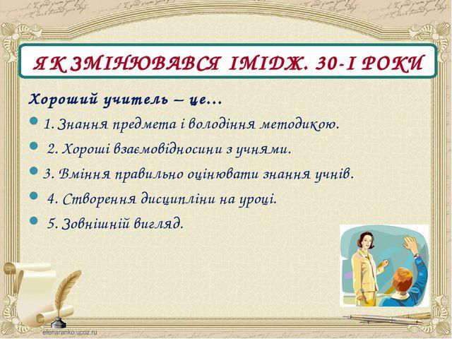 ЯК ЗМІНЮВАВСЯ ІМІДЖ. 30-І РОКИ Хороший учитель – це… 1. Знання предмета і вол...