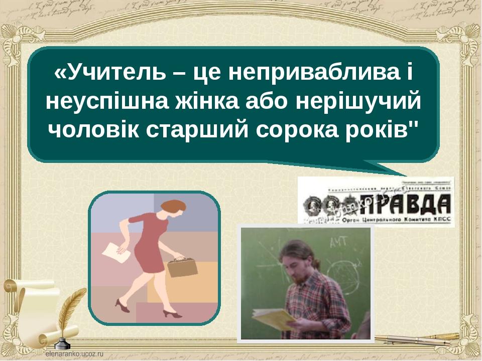 «Учитель – це неприваблива і неуспішна жінка або нерішучий чоловік старший со...