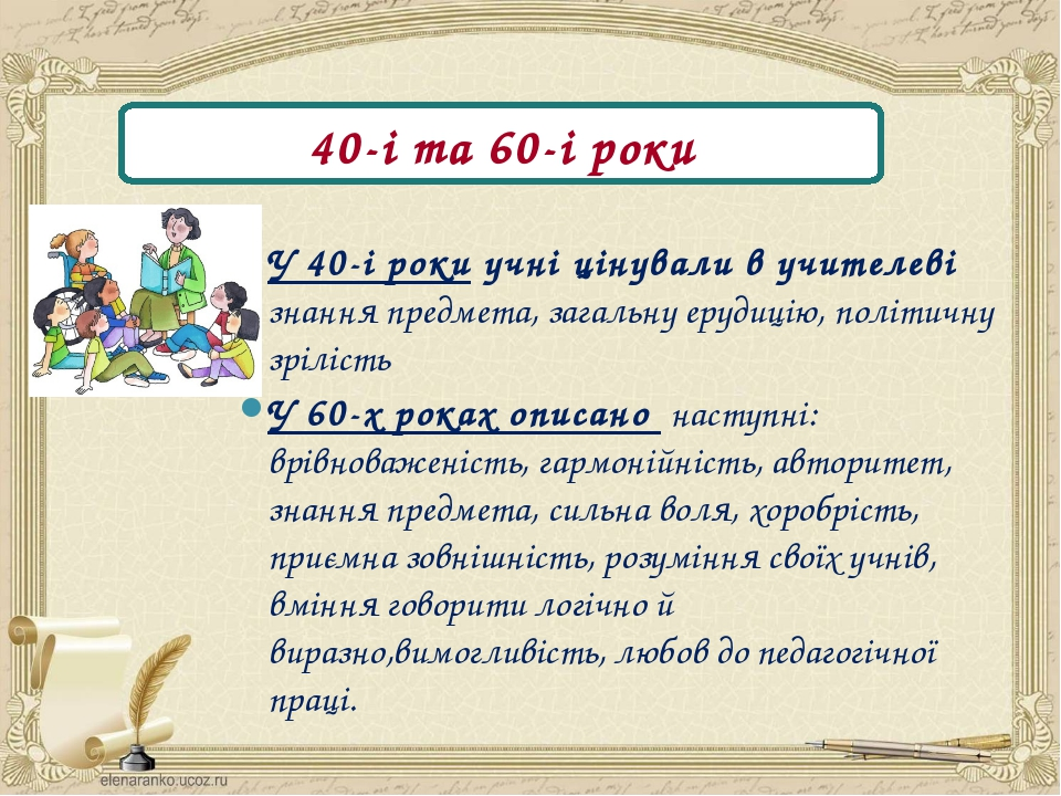 40-і та 60-і роки У 40-і роки учні цінували в учителеві знання предмета, зага...