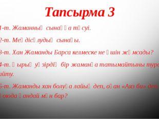 Тапсырма 3 1-т. Жаманның сынаққа түсуі. 2-т. Меңдісұлудың сынағы. 3-т. Хан Жа