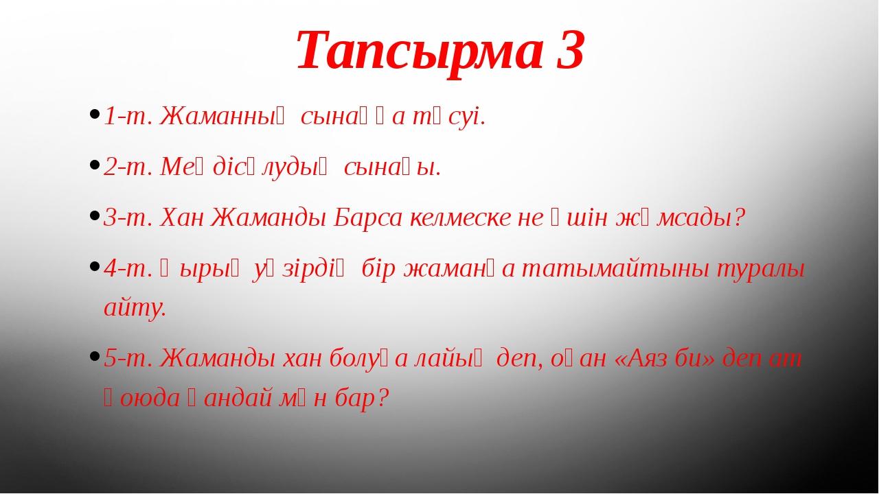 Тапсырма 3 1-т. Жаманның сынаққа түсуі. 2-т. Меңдісұлудың сынағы. 3-т. Хан Жа...