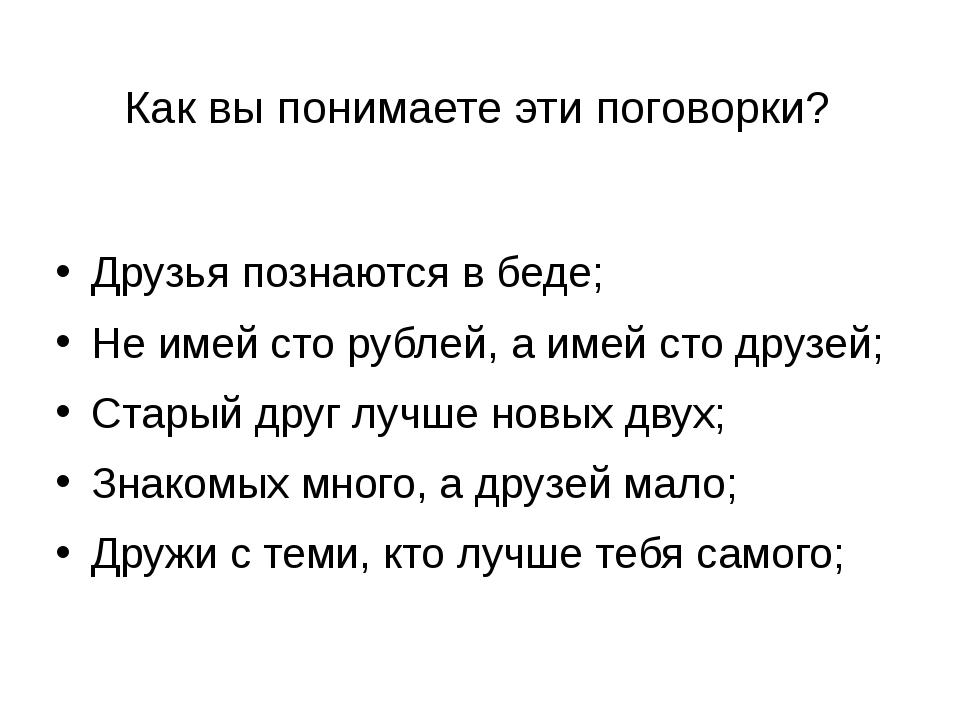 Как вы понимаете эти поговорки? Друзья познаются в беде; Не имей сто рублей,...