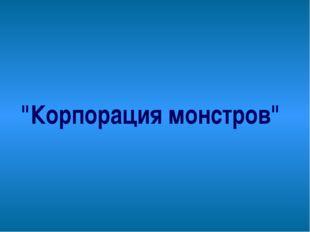 """""""Корпорация монстров"""""""