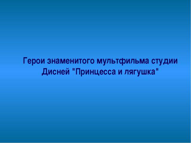 """Герои знаменитого мультфильма студии Дисней """"Принцесса и лягушка"""""""
