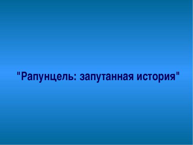 """""""Рапунцель: запутанная история"""""""