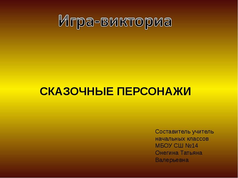 СКАЗОЧНЫЕ ПЕРСОНАЖИ Составитель учитель начальных классов МБОУ СШ №14 Онегина...