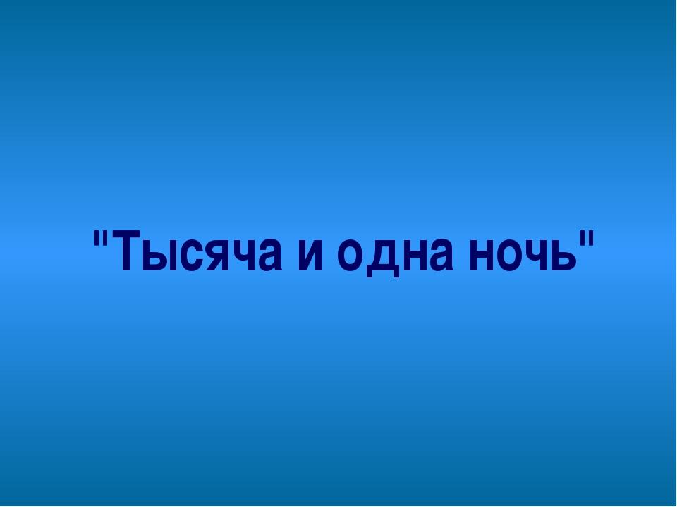 """""""Тысяча и одна ночь"""""""