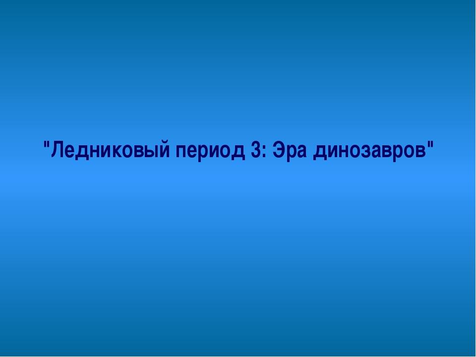 """""""Ледниковый период 3: Эра динозавров"""""""