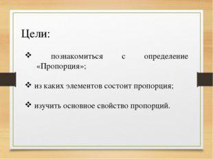 Цели: познакомиться с определение «Пропорция»; из каких элементов состоит про