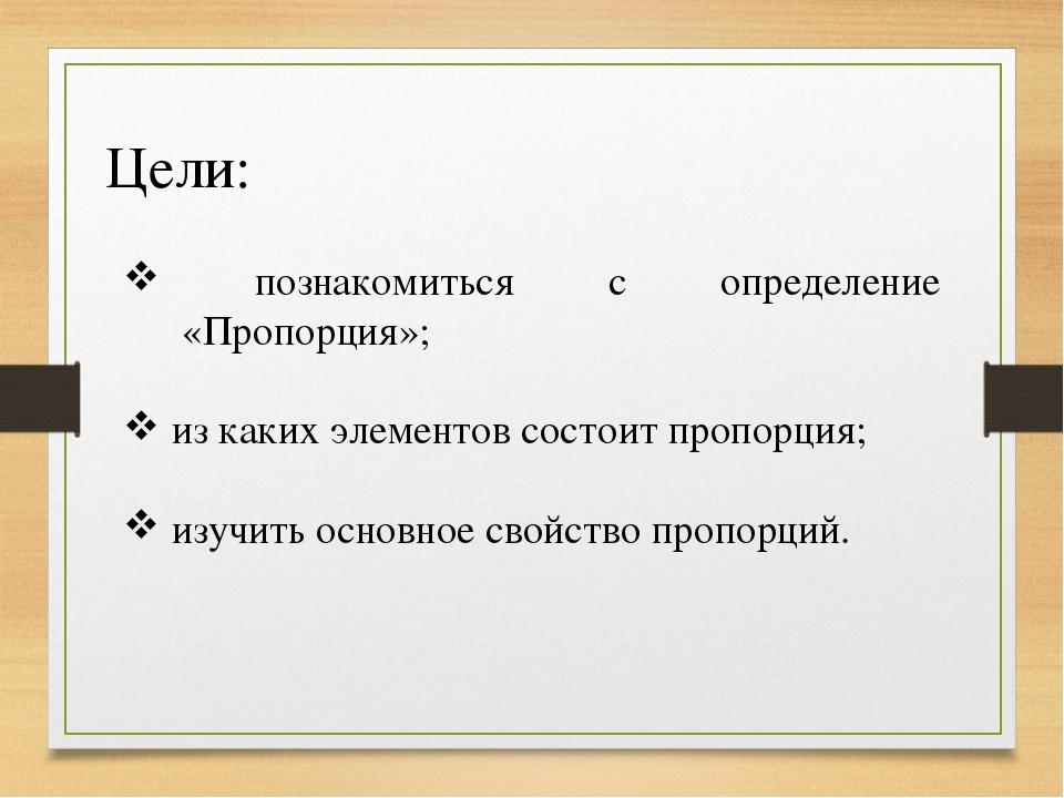 Цели: познакомиться с определение «Пропорция»; из каких элементов состоит про...