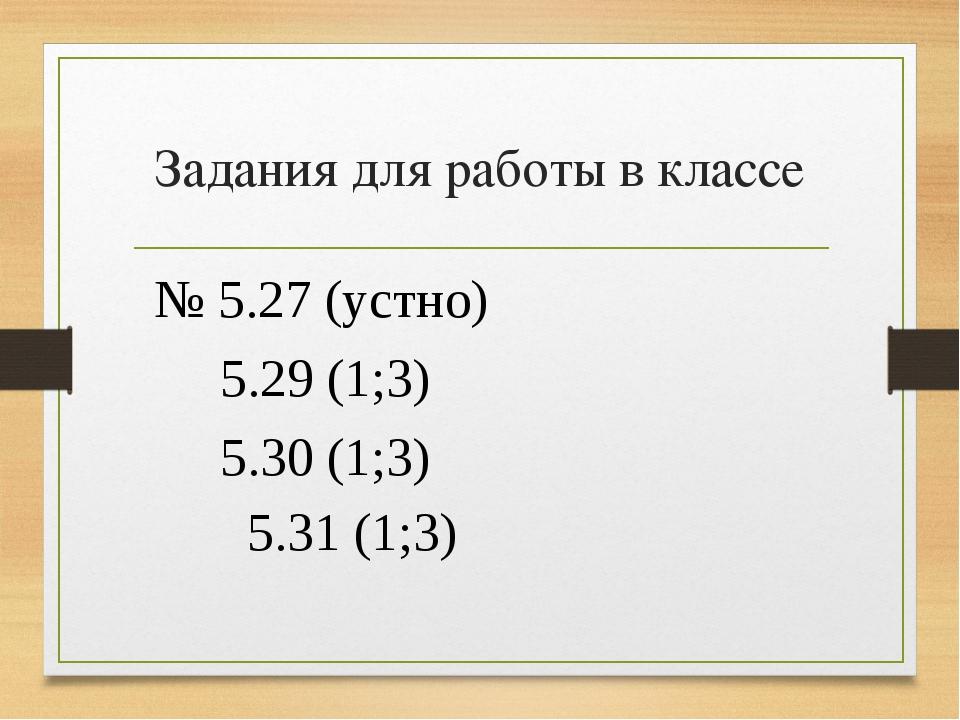 Задания для работы в классе № 5.27 (устно) 5.29 (1;3) 5.30 (1;3) 5.31 (1;3)