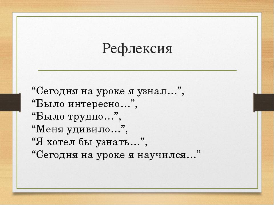"""Рефлексия """"Сегодня на уроке я узнал…"""", """"Было интересно…"""", """"Было трудно…"""", """"Ме..."""