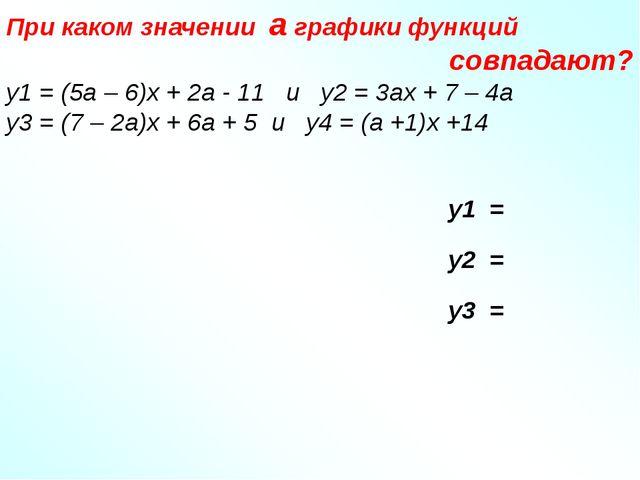 При каком значении a графики функций совпадают? у1 = (5а – 6)х + 2а - 11 и у...