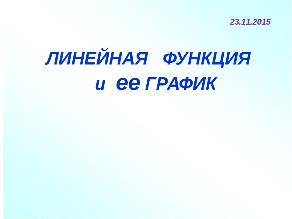 ЛИНЕНАЯ ФУНКЦИЯ и ГРАФИК ЛИНЕЙНАЯ ФУНКЦИЯ и ее ГРАФИК 23.11.2015