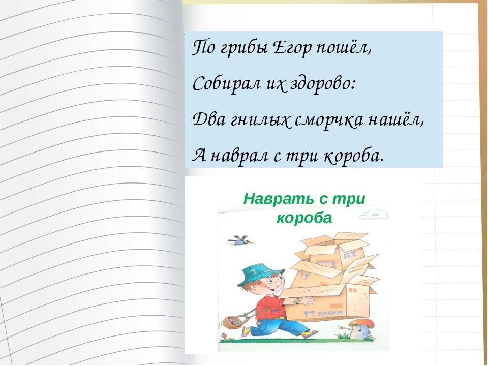 По грибы Егор пошёл, Собирал их здорово: Два гнилых сморчка нашёл, А наврал...