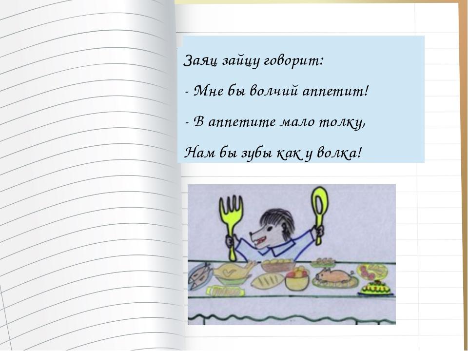 Заяц зайцу говорит: - Мне бы волчий аппетит! - В аппетите мало толку, Нам бы...