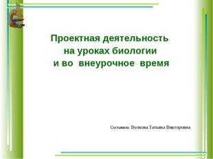 Проектная деятельность на уроках биологии и во внеурочное время Составила: В