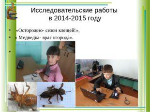 Исследовательские работы в 2014-2015 году «Осторожно- сезон клещей!», « Медве