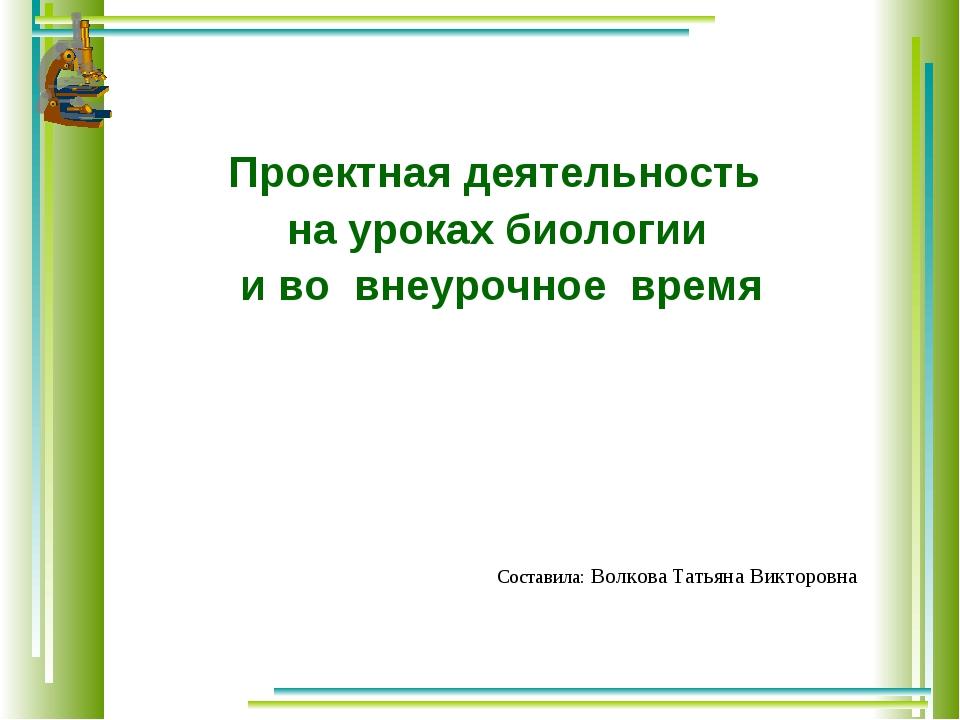 Проектная деятельность на уроках биологии и во внеурочное время Составила: В...