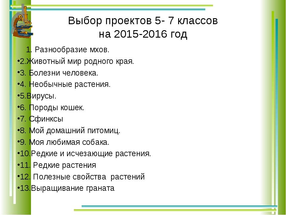 Выбор проектов 5- 7 классов на 2015-2016 год 1. Разнообразие мхов. 2.Животный...