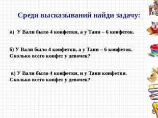 Среди высказываний найди задачу: а) У Вали было 4 конфетки, а у Тани – 6 конф