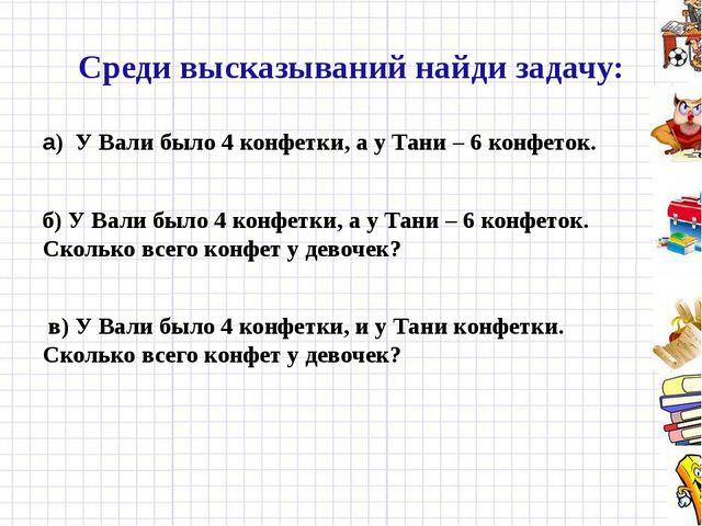 Среди высказываний найди задачу: а) У Вали было 4 конфетки, а у Тани – 6 конф...