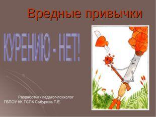 Вредные привычки Разработчик педагог-психолог ГБПОУ КК ТСПК Сабурова Т.Е.