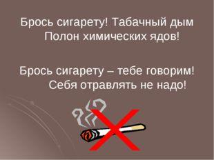 Брось сигарету! Табачный дым Полон химических ядов! Брось сигарету – тебе гов