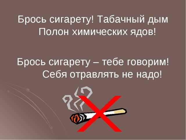 Брось сигарету! Табачный дым Полон химических ядов! Брось сигарету – тебе гов...