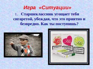 1. Старшеклассник угощает тебя сигаретой, убеждая, что это приятно и безвредн